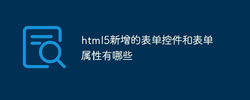 html5新增的表单控件和表单属性有哪些