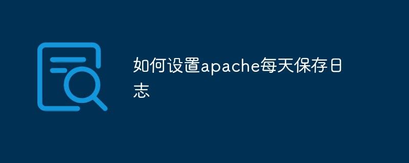 如何设置apache每天保存日志
