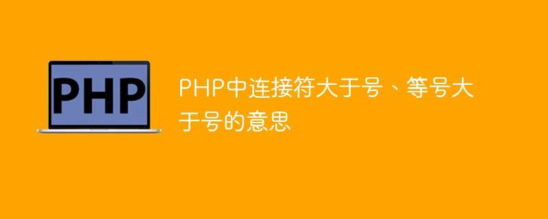 PHP中连接符大于号、等号大于号的意思
