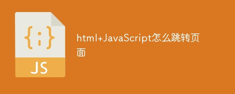 html/JavaScript怎么跳转页面