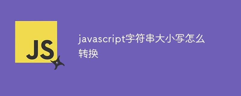 javascript字符串大小写怎么转换