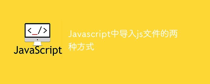 Javascript中导入js文件的两种方式
