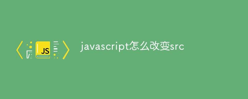 javascript怎么改变src
