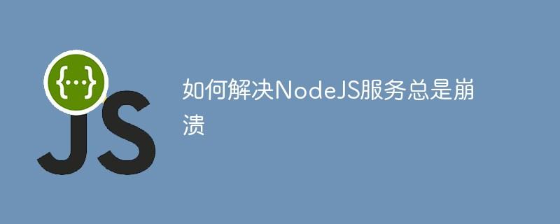 如何解决NodeJS服务总是崩溃
