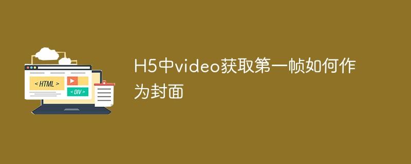 H5中video获取第一帧如何作为封面