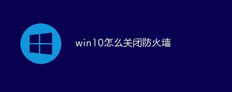 win10怎么关闭安全软件防火墙