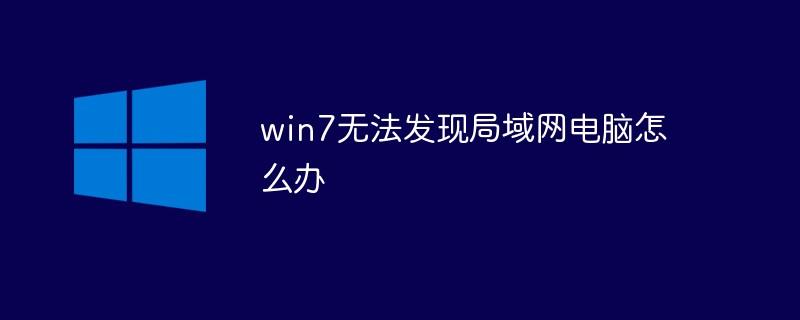 win7无法发现局域网电脑怎么办
