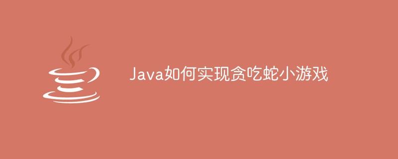 Java如何实现贪吃蛇小游戏