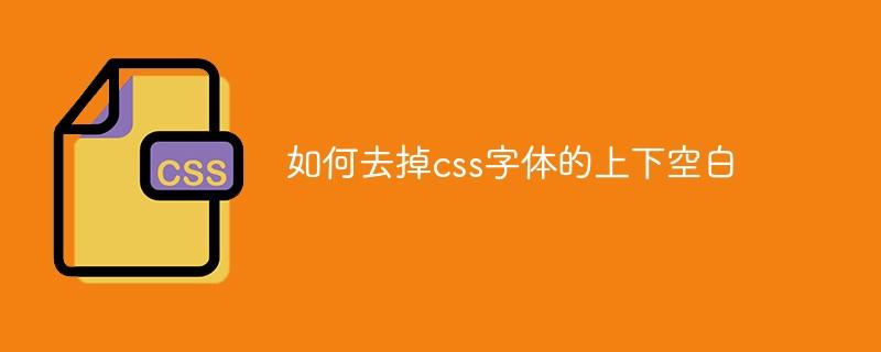 如何去掉css字体的上下空白