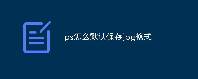 ps怎么默认保存jpg格式