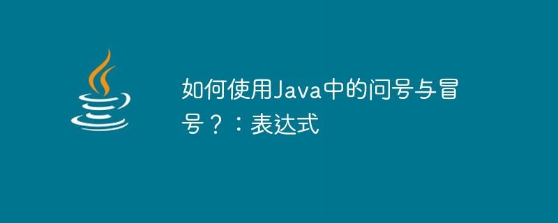 如何使用Java中的问号与冒号?:表达式