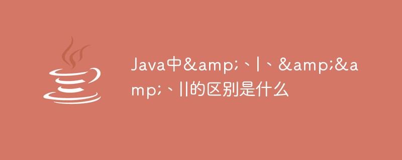 Java中&、|、&&、||的区别是什么