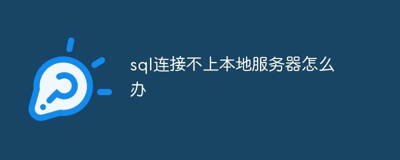 sql连接不上本地服务器怎么办
