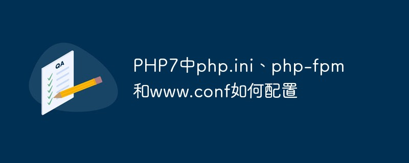 PHP7中php.ini、php-fpm和www.conf如何配置