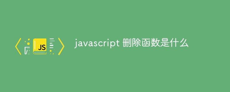 javascript 删除函数是什么