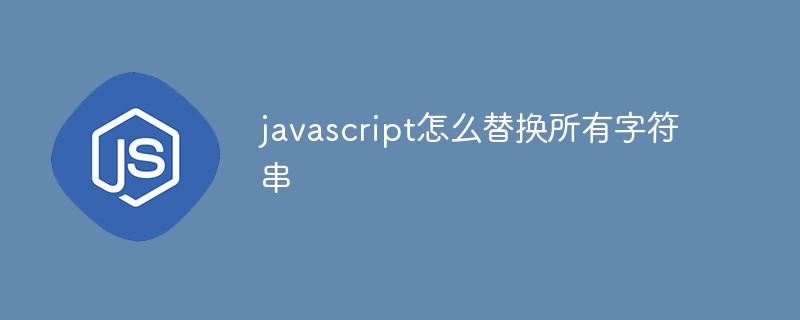 javascript怎么替换所有字符串