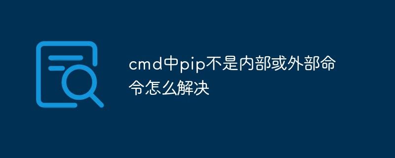 cmd中pip不是内部或外部命令怎么解决