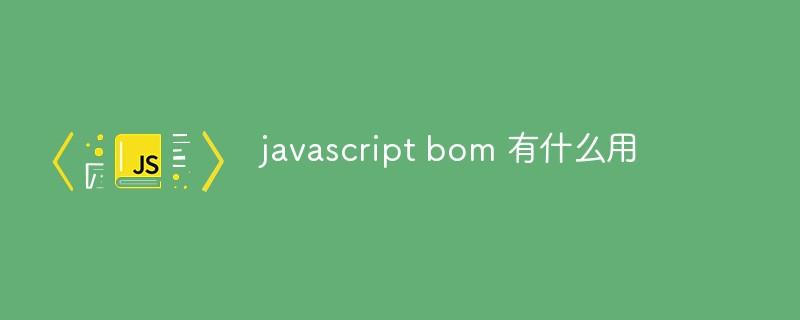 javascript bom 有什么用