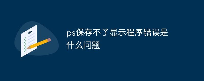 ps保存不了显示程序错误是什么问题
