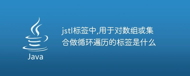 jstl标签中,用于对数组或集合做循环遍历的标签是什么