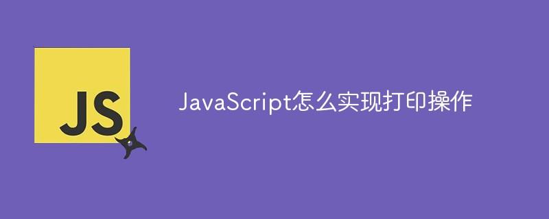 JavaScript怎么实现打印操作