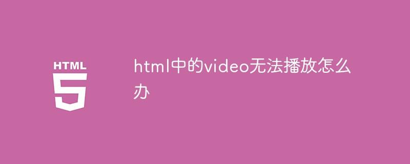 html中的video无法播放怎么办