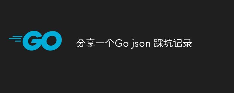 分享一个Go json 踩坑记录