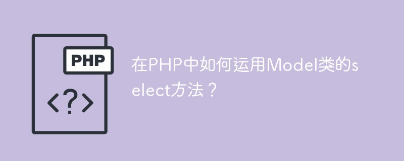 在PHP中如何运用Model类的select方法?