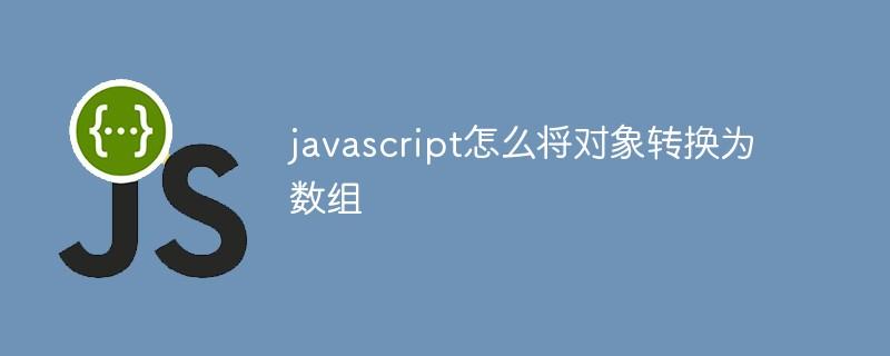javascript怎么将对象转换为数组