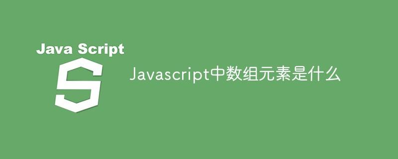 Javascript中数组元素是什么