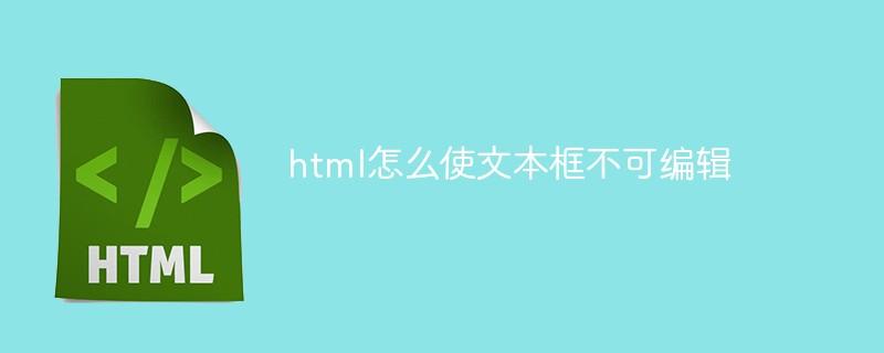 html怎么使文本框不可编辑