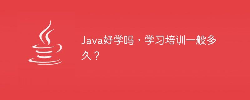 Java好学吗,学习培训一般多久?