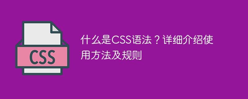 什么是CSS语法?详细介绍使用方法及规则