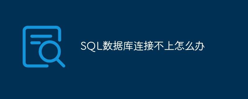 SQL数据库连接不上怎么办