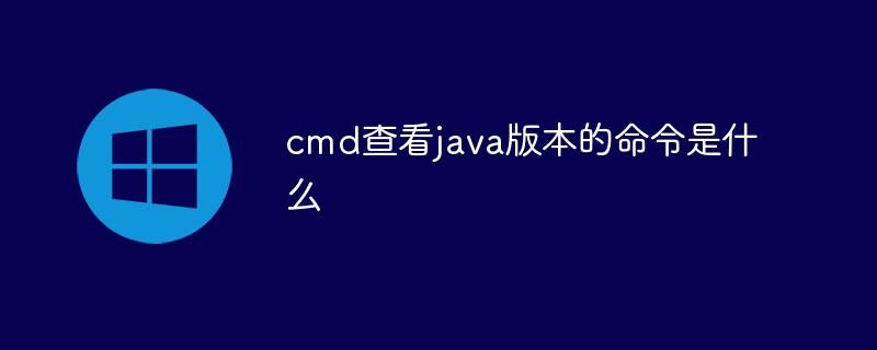 cmd查看java版本的命令是什么