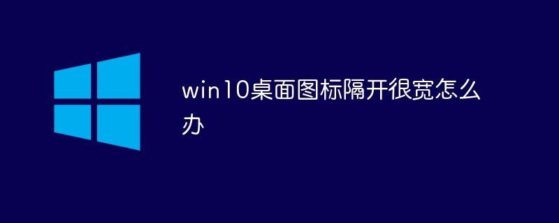 win10桌面图标隔开很宽怎么办