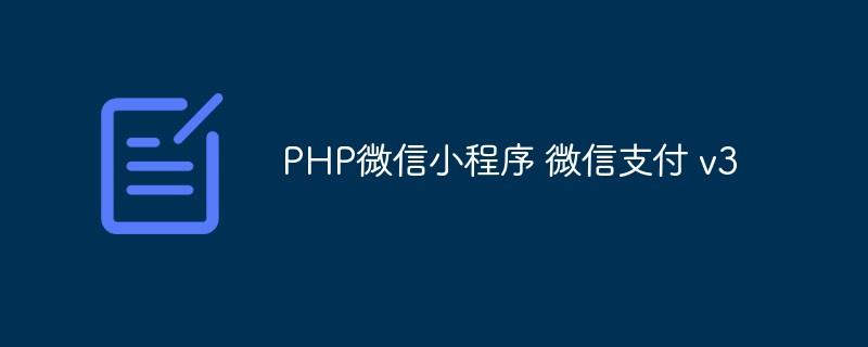 【记录】PHP微信小程序 微信支付v3的使用