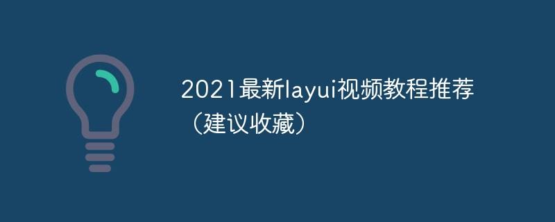 2021最新layui视频教程推荐(建议收藏)