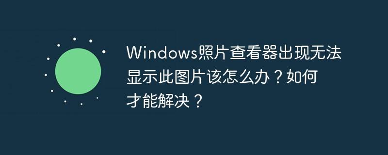 Windows照片查看器出现无法显示此图片该怎么办?如何才能解决?