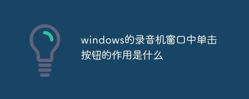 windows的录音机窗口中单击按钮的作用是什么