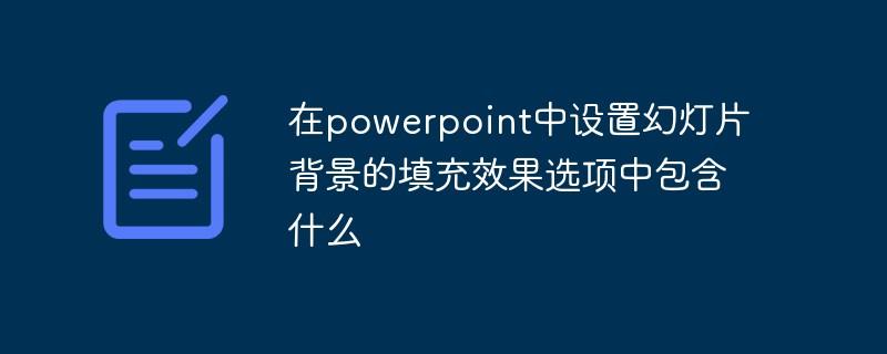 在powerpoint中设置幻灯片背景的填充效果选项中包含什么
