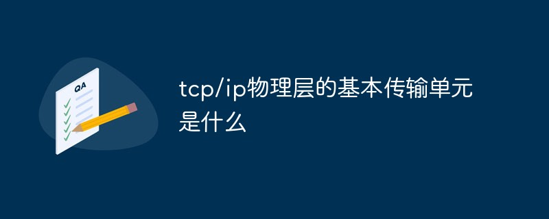 tcp/ip物理层的基本传输单元是什么