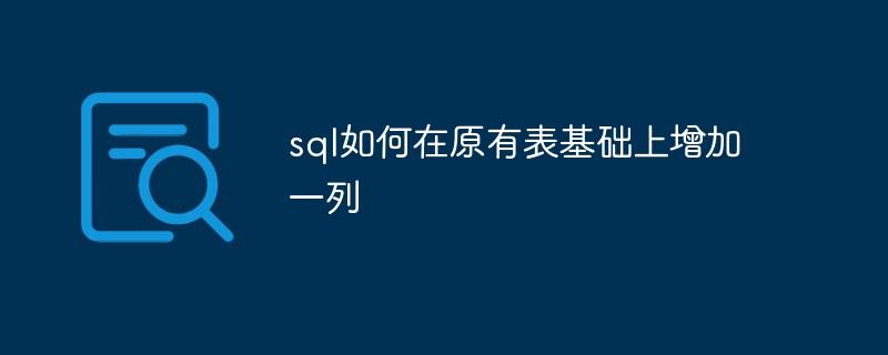 sql如何在原有表基础上增加一列