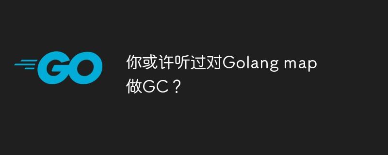 你或许听过对Golang map做GC?