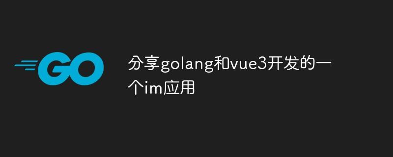 分享golang和vue3开发的一个im应用