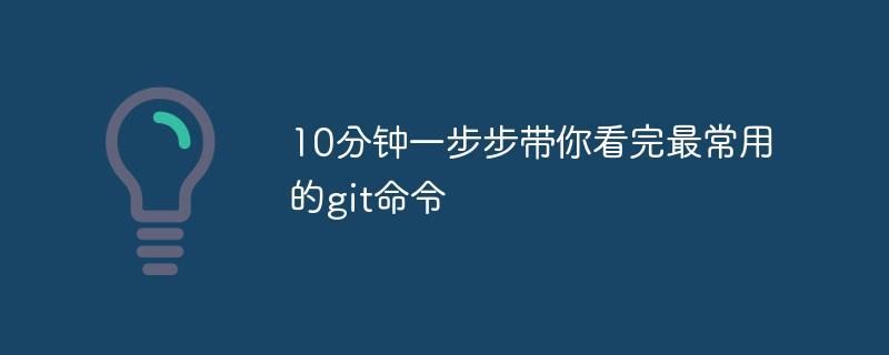 10分钟一步步带你看完最常用的git命令