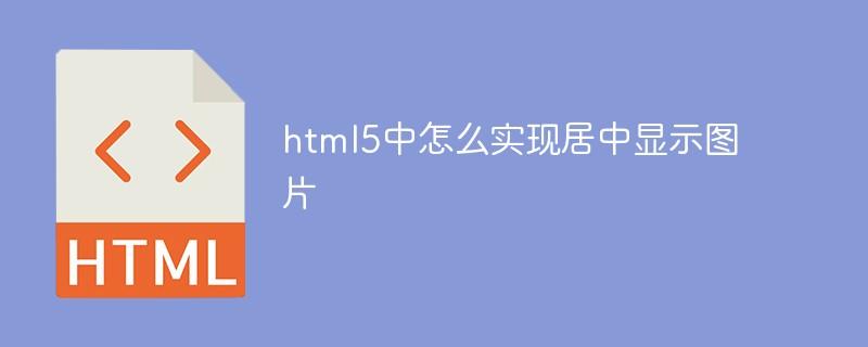 html5中怎么实现居中显示图片