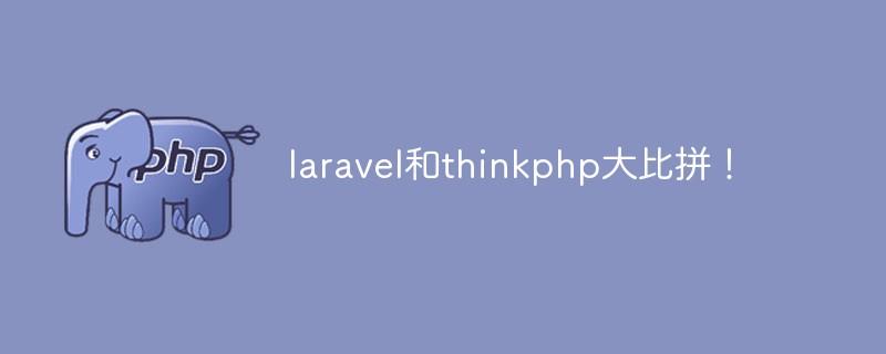 两大PHP主流框架:Laravel和ThinkPHP哪个好?优缺点大比拼