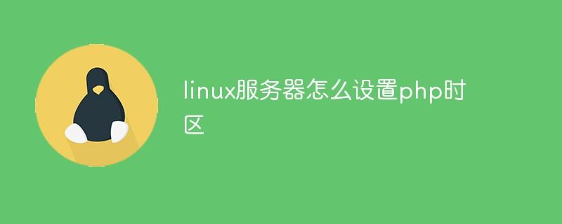 linux服务器怎么设置php时区