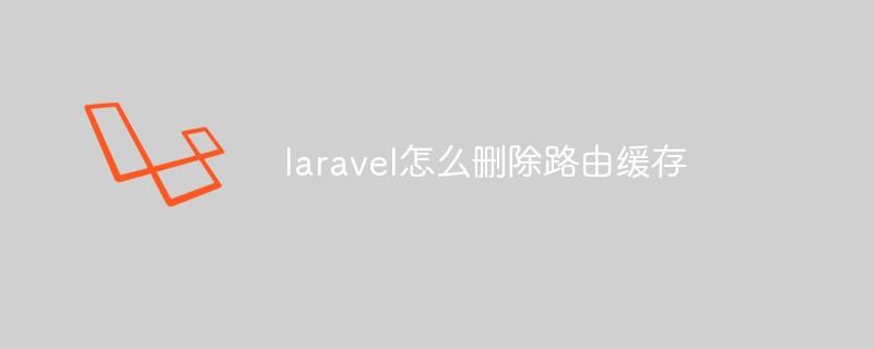 laravel怎么删除路由缓存